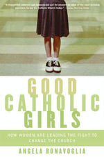 Good Catholic Girls : How Women Are Leading the Fight to Change the Church - Angela Bonavoglia