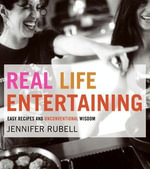 Real Life Entertaining : Easy Recipes and Unconventional Wisdom - Jennifer Rubell