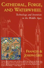 Cathedral, Forge, and  Waterwheel : Technology and Invention in the Middle Ages - Frances Gies