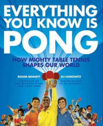Everything You Know Is Pong : How Mighty Table Tennis Shapes Our World - Roger Bennett