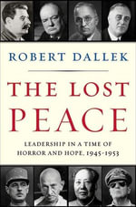 The Lost Peace : Leadership in a Time of Horror and Hope, 1945-1953 - Robert Dallek