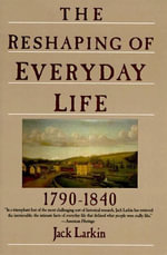 The Reshaping of Everyday Life : 1790-1840 - Jack Larkin