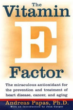 The Vitamin E Factor : The miraculous antioxidant for the prevention and treatment of heart disease, cancer, and aging - Andreas Papas