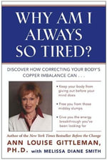 Why Am I Always So Tired? : Discover How Correcting Your Body's Copper Imbalance Can * Keep Your Body From Giving Out Before Your Mind Does *Free You from Those Midday Slumps * Give You the Energy Breakthrough You've Been Looking For - Ann Louise Gittleman