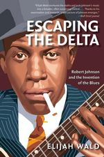 Escaping the Delta : Robert Johnson and the Invention of the Blues - Elijah Wald