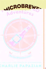 Microbrewed Adventures : A Lupulin Filled Journey to the Heart and Flavor of the World's Great Craft Beers - Charlie Papazian