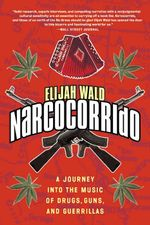 Narcocorrido : A Journey into the Music of Drugs, Guns, and Guerrillas - Elijah Wald