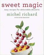 Sweet Magic : Easy Recipes for Delectable Desserts - Michel Richard