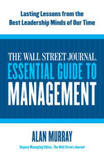 The Wall Street Journal Essential Guide to Management : Lasting Lessons from the Best Leadership Minds of Our Time - Alan Murray
