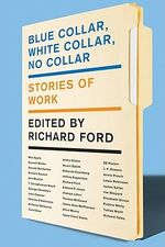 Blue Collar, White Collar, No Collar : Stories of Work - Richard Ford