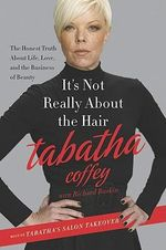 It's Not Really About the Hair : The Honest Truth About Life, Love, and the Business of Beauty - Tabatha Coffey