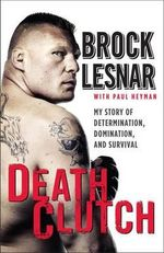 Death Clutch : My Story of Determination, Domination, and Survival - Brock Lesnar