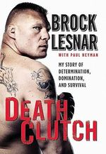 Death Clutch : The Baddest Man on the Planet - Brock Lesnar