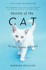Secrets of the Cat : Its Lore, Legend, and Lives - Barbara Holland