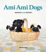 Ami Ami Dogs : Seriously Cute Crochet - Mitsuki Hoshi