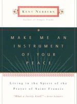 Make Me an Instrument of Your Peace : Living in the Spirit of the Prayer of St. Francis - Kent Nerburn
