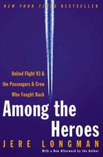Among the Heroes : United Flight 93 and the Passengers and Crew Who Fought Back - Jere Longman
