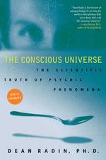 The Conscious Universe : The Scientific Truth of Psychic Phenomena - Dean Radin, PhD