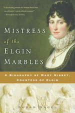 Mistress of the Elgin Marbles : A Biography of Mary Nisbet, Countess of Elgin - Susan Nagel
