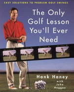 The Only Golf Lesson You'll Ever Need : Easy Solutions to Problem Golf Swings - Hank Haney