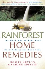 Rainforest Home Remedies : The Maya Way to Heal you Body and Replenish Your Soul - Rosita Arvigo