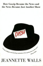 Dish : The Inside Story On The World Of Gossip Became the News and How the News Became Just Another Show - Jeannette Walls
