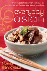 Everyday Asian : From Soups to Noodles, From Barbecues to Curries, Your Favorite Asian Recipes Made Easy - Marnie Henricksson