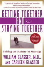 Getting Together and Staying Together : Solving the Mystery of Marriage - William Glasser, M.D.