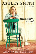 Unlikely Angel : The Untold Story of the Atlanta Hostage Hero - Ashley Smith