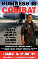 Business Is Combat : A Fighter Pilot's guide to Winning in Modern Warfare - James D. Murphy