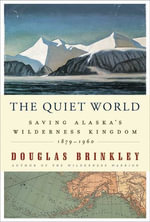 The Quiet World : Saving Alaska's Wilderness Kingdom, 1879-1960 - Douglas Brinkley