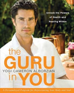 The Guru in You : A Personalized Program for Rejuvenating Your Body and Soul - Yogi Cameron Alborzian
