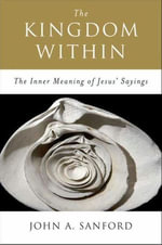 The Kingdom Within : The Inner Meanings of Jesus' Sayings - John A. Sanford