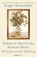 Unless It Moves the Human Heart : The Craft and Art of Writing - Roger Rosenblatt