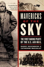 Mavericks of the Sky : The First Daring Pilots of the U.S. Air Mail - Barry Rosenberg