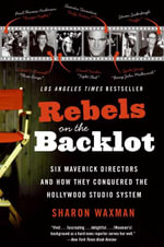 Rebels on the Backlot : Six Maverick Directors and How They Conquered the Hollywood Studio System - Sharon Waxman