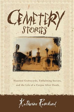 Cemetery Stories : Haunted Graveyards, Embalming Secrets, and the Life of a Corpse After Death - Katherine Ramsland
