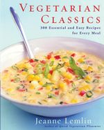 Vegetarian Classics : 300 Essential and Easy Recipes for Every Meal - Jeanne Lemlin