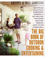 The Big Book of Outdoor Cooking and Entertaining : Spirited Recipes and Expert Tips for Barbecuing, Charcoal and Gas Grilling, Rotisserie Roasting, Smoking, Deep-Frying, and Making Merry - Cheryl Alters Jamison