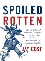 Spoiled Rotten : How the Politics of Patronage Corrupted the Once Noble Democratic Party and Now Threatens the American Republic - Jay Cost