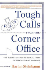 Tough Calls from the Corner Office : Top Business Leaders Reveal Their Career-Defining Moments - Harlan Steinbaum