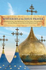 Mysteries of the Jesus Prayer : Experiencing the Mysteries of God and a Pilgrimage to the Heart of an Ancient Spirituality - Norris Chumley