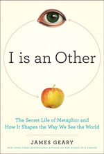 I Is an Other : The Secret Life of Metaphor and How it Shapes the Way We See the World - James Geary