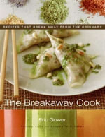 The Breakaway Cook : Recipes That Break Away from the Ordinary - Eric Gower