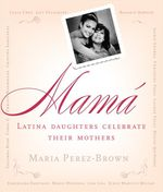 Mama : Latina Daughters Celebrate Their Mothers - Maria Perez-Brown