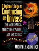 A Beginner's Guide to Constructing the Universe : Mathematical Archetypes of Nature, Art, - Michael S. Schneider