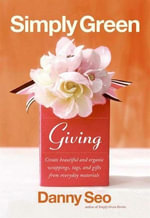 Simply Green Giving : Create Beautiful and Organic Wrappings, Tags, and Gifts from Everyday Materials - Danny Seo
