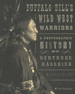 Buffalo Bill's Wild West Warriors : A Photographic History by Gertrude Käsebier - Michelle Delaney