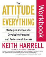 The Attitude Is Everything Workbook : Strategies and Tools for Developing Personal and Professional Success - Keith Harrell