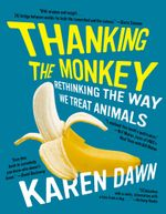 Thanking the Monkey : Rethinking the Way We Treat Animals - Karen Dawn